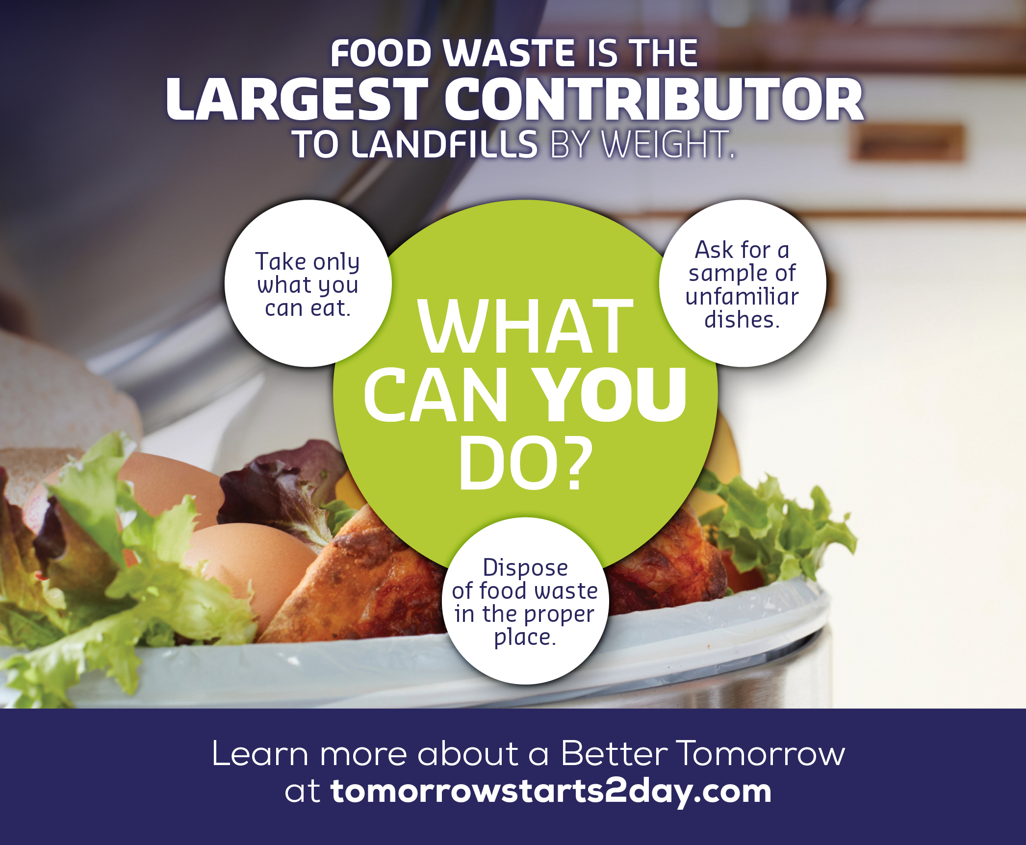 Food waste is the largest contributor to landfills by weight.  Take only what you can eat.  Ask for a sample of unfamiliar dishes.  Dispose of food waste in the proper place.